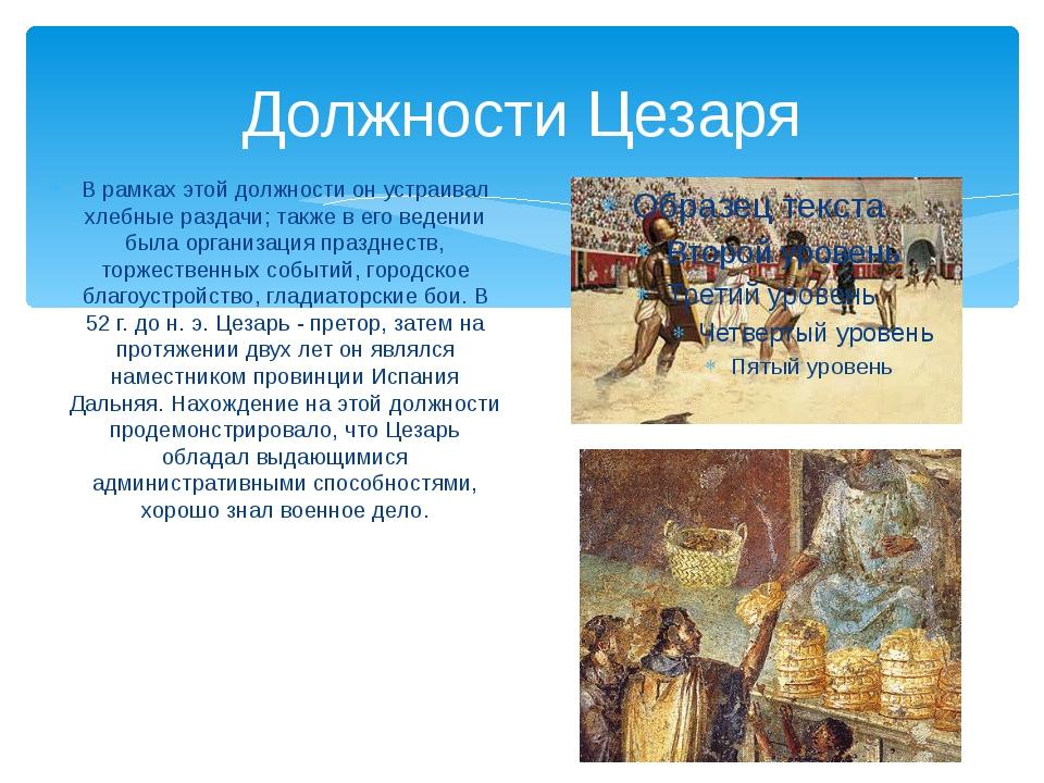 Должности Цезаря В рамках этой должности он устраивал хлебные раздачи; также...