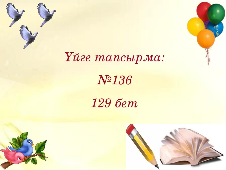 Үйге тапсырма: №136 129 бет