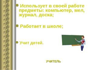 Использует в своей работе предметы: компьютер, мел, журнал, доска; Работает