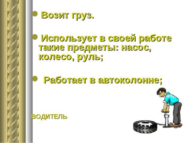 Возит груз. Использует в своей работе такие предметы: насос, колесо, руль; Р...
