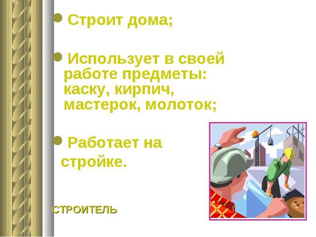 Строит дома; Использует в своей работе предметы: каску, кирпич, мастерок, мо...