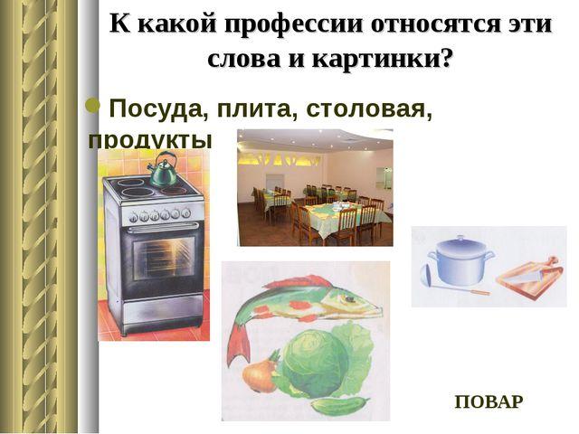 К какой профессии относятся эти слова и картинки? Посуда, плита, столовая, пр...