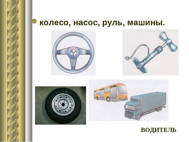 колесо, насос, руль, машины. ВОДИТЕЛЬ