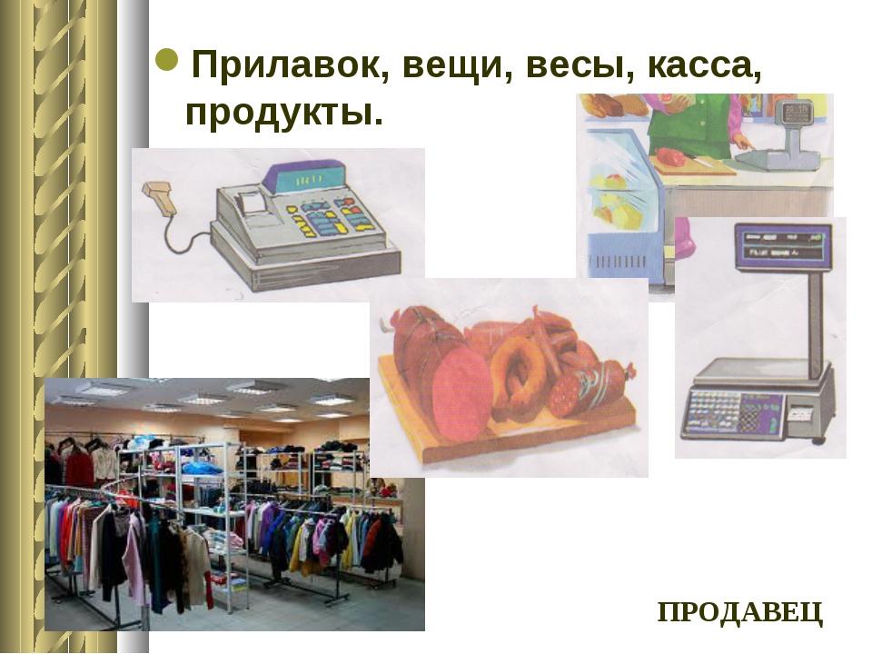 Прилавок, вещи, весы, касса, продукты. ПРОДАВЕЦ