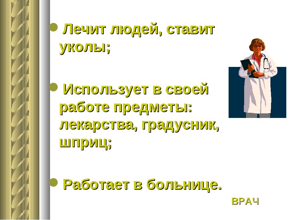 Лечит людей, ставит уколы; Использует в своей работе предметы: лекарства, гр...