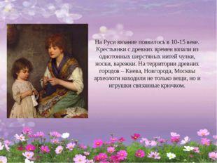 На Руси вязание появилось в 10-15 веке. Крестьянки с древних времен вязали из