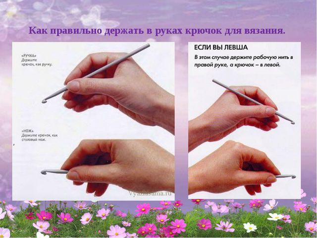 Как правильно держать в руках крючок для вязания.