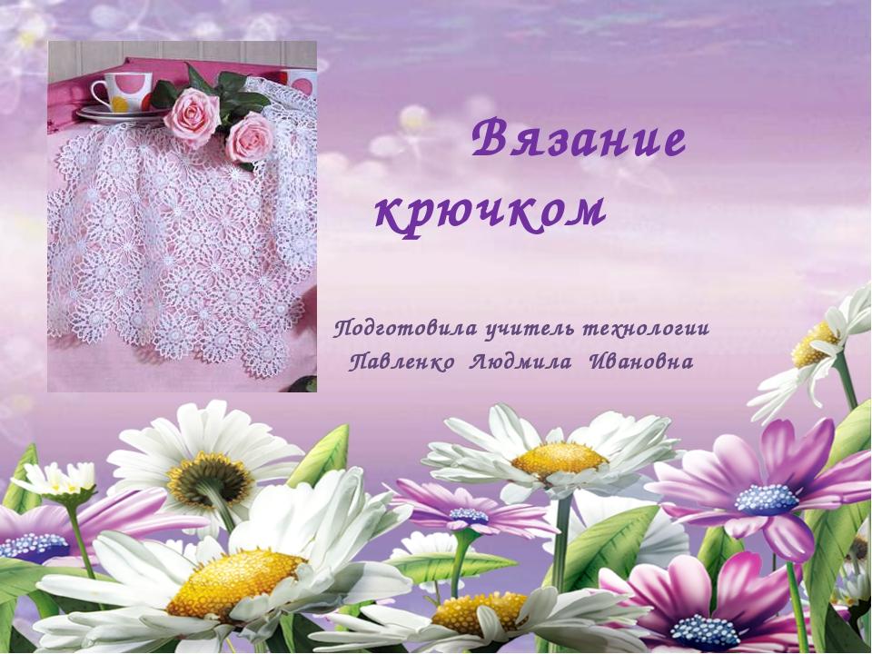 Вязание крючком Подготовила учитель технологии Павленко Людмила Ивановна