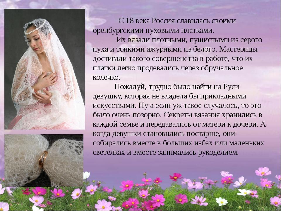 С 18 века Россия славилась своими оренбургскими пуховыми платками. Их вязали...