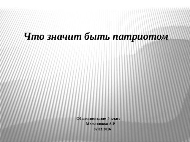 Что значит быть патриотом Обществознание 5 класс Мельникова А.Р. 02.03.2016