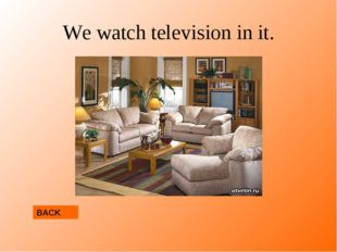 We watch television in it. BACK