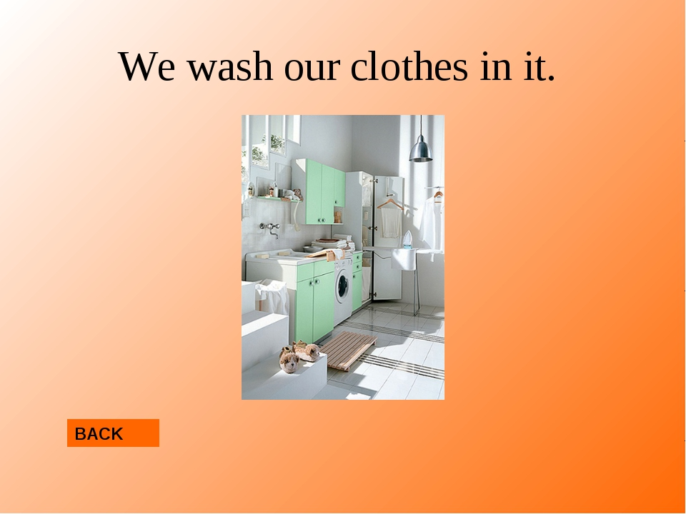 We wash our clothes in it. BACK