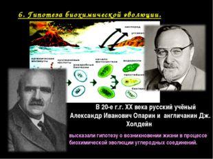 6. Гипотеза биохимической эволюции. В 20-е г.г. XX века русский учёный Алекса