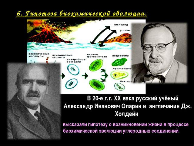 6. Гипотеза биохимической эволюции. В 20-е г.г. XX века русский учёный Алекса...