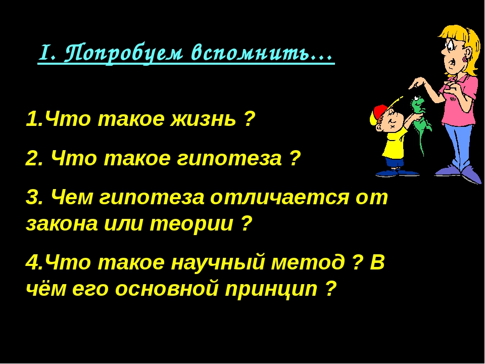 I. Попробуем вспомнить… 1.Что такое жизнь ? 2. Что такое гипотеза ? 3. Чем ги...
