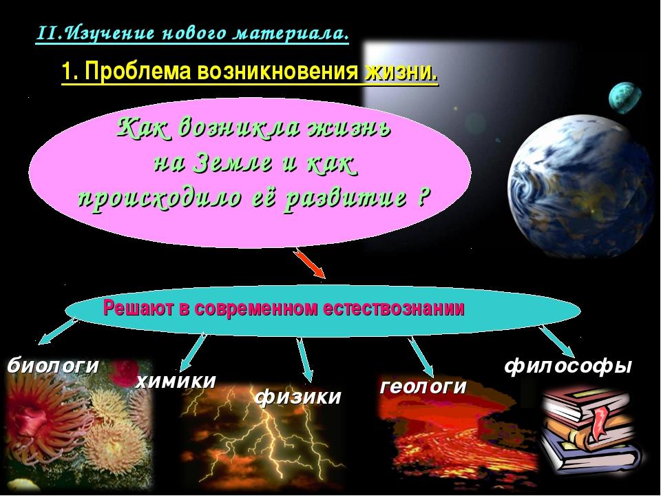 II.Изучение нового материала. 1. Проблема возникновения жизни. Решают в совре...