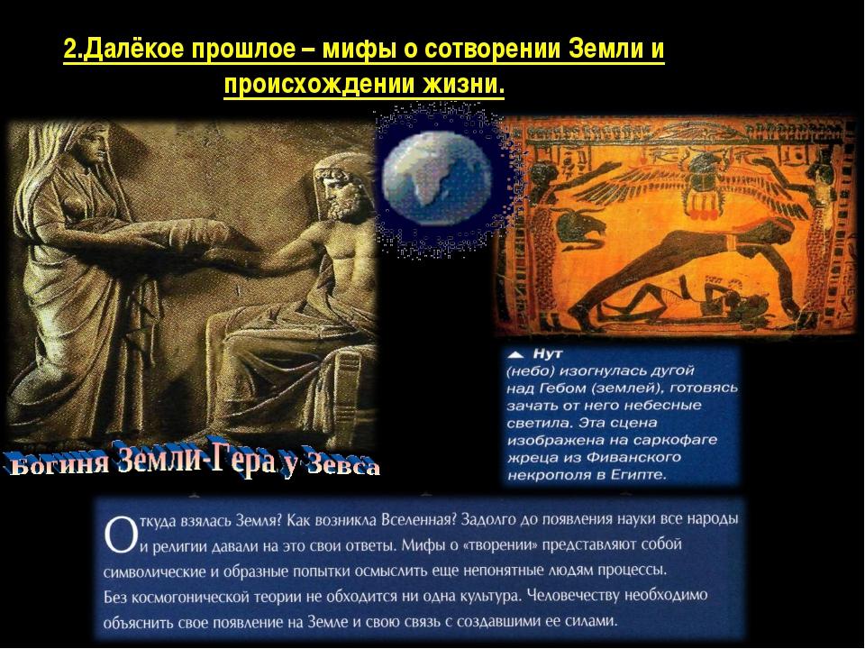 2.Далёкое прошлое – мифы о сотворении Земли и происхождении жизни.