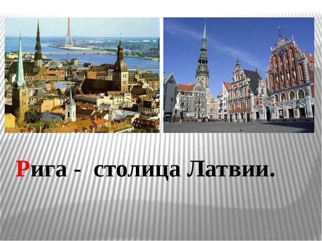 Рига - столица Латвии.