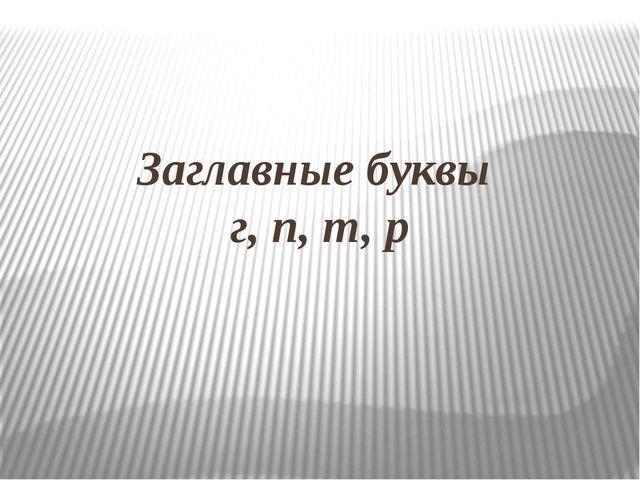 Заглавные буквы г, п, т, р