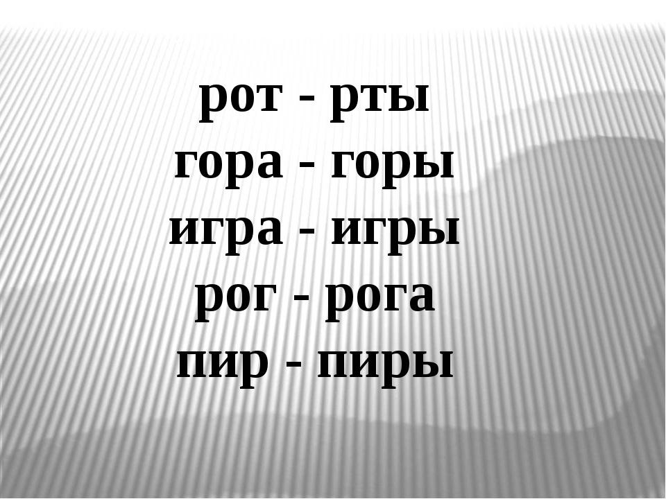 рот - рты гора - горы игра - игры рог - рога пир - пиры
