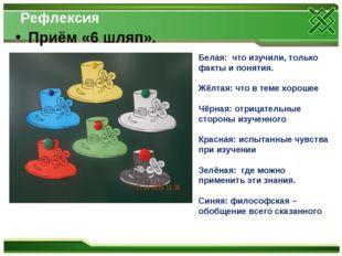 Рефлексия Приём «6 шляп». Белая: что изучили, только факты и понятия. Жёлтая: