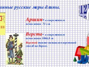 Старинные русские меры длины. Аршин- в современном исчислении 71 см. Верста-