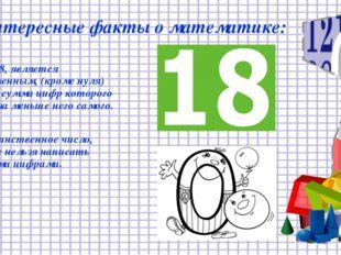 Интересные факты о математике: Число 18, является единственным, (кроме нуля)