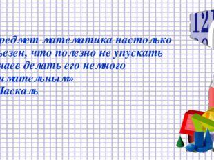 « Предмет математика настолько серьезен, что полезно не упускать случаев дела