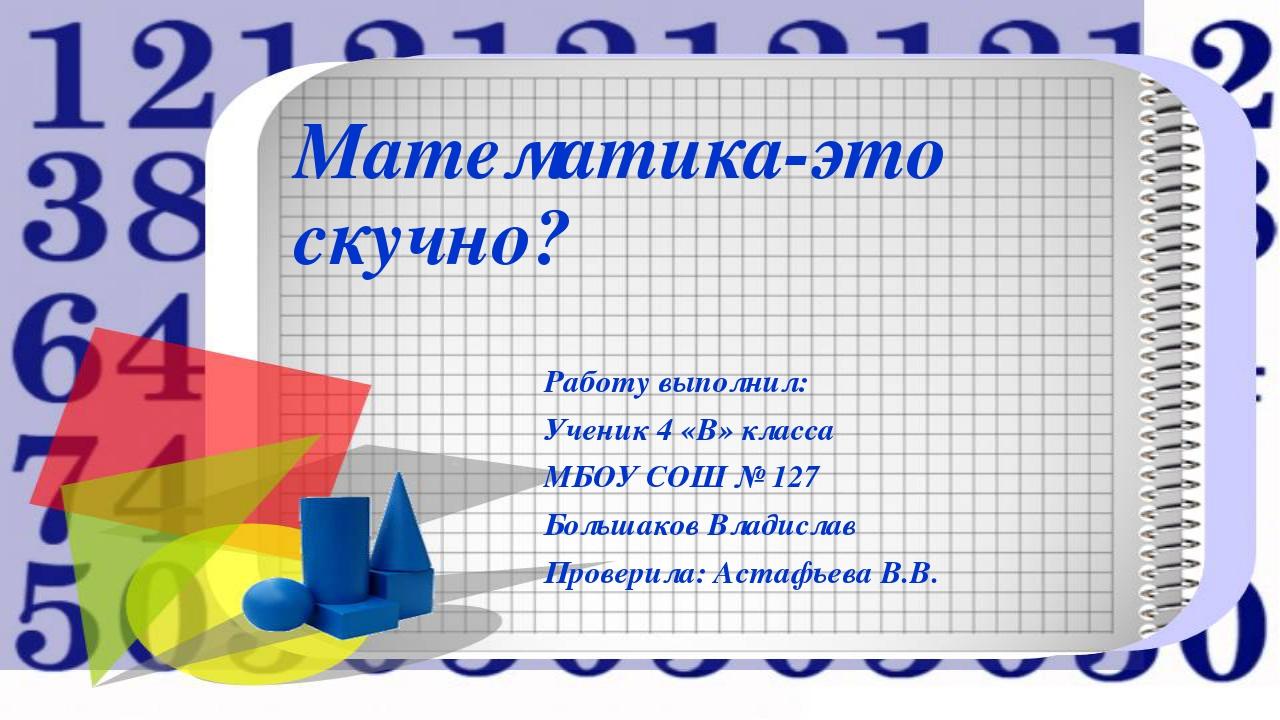 Математика-это скучно? Работу выполнил: Ученик 4 «В» класса МБОУ СОШ № 127 Бо...