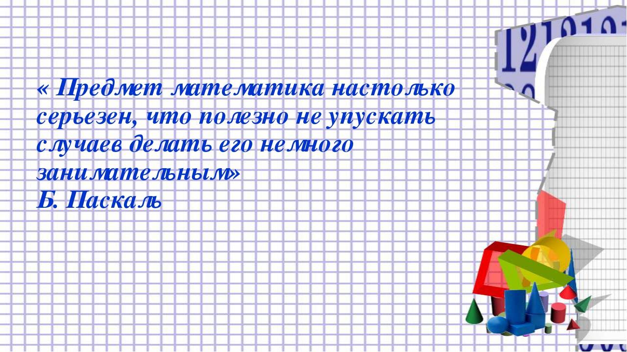 « Предмет математика настолько серьезен, что полезно не упускать случаев дела...