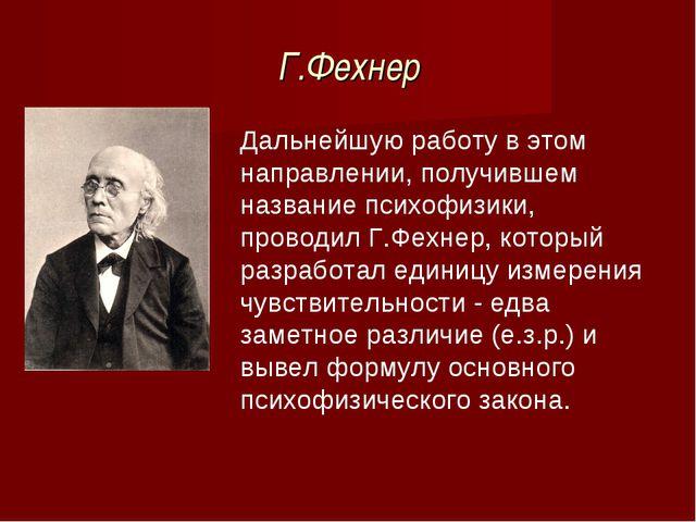 Г.Фехнер Дальнейшую работу в этом направлении, получившем название психофизик...