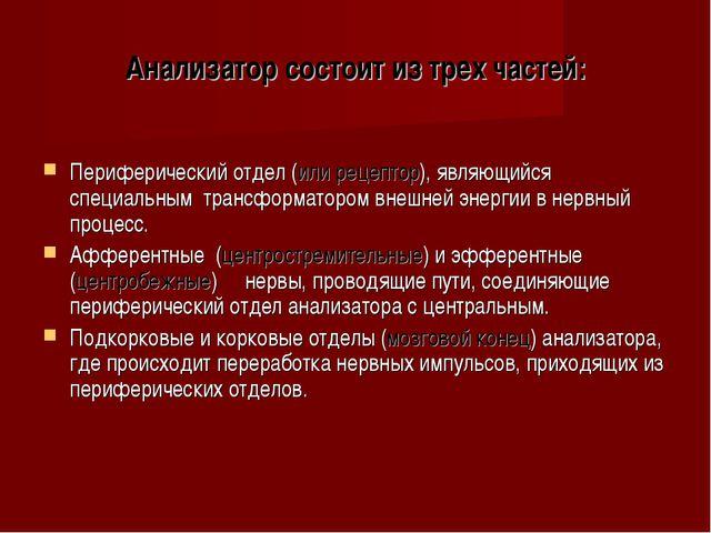 Анализатор состоит из трех частей: Периферический отдел (или рецептор), являю...