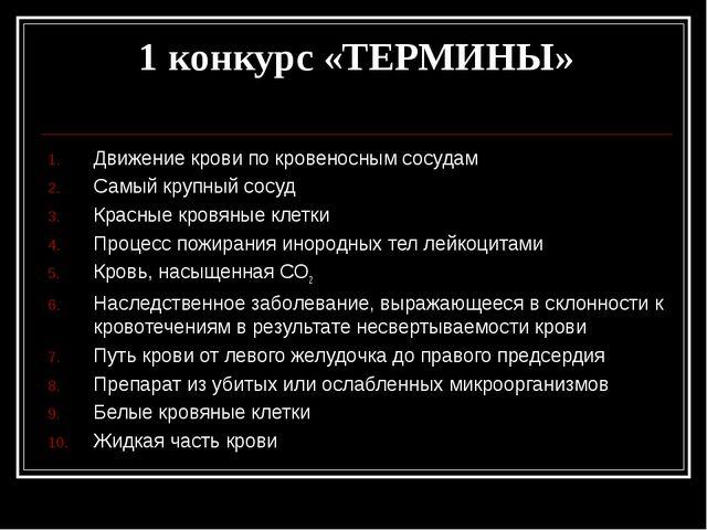 1 конкурс «ТЕРМИНЫ» Движение крови по кровеносным сосудам Самый крупный сосуд...