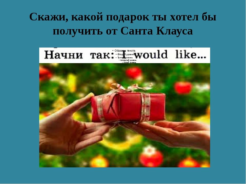 Скажи, какой подарок ты хотел бы получить от Санта Клауса