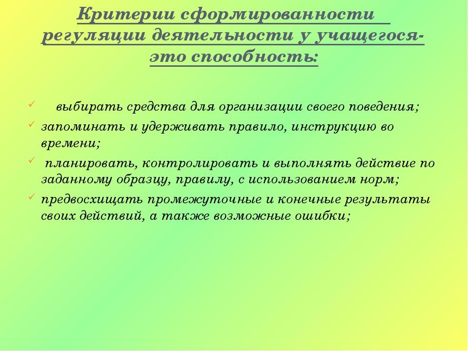 Критерии сформированности регуляции деятельности у учащегося-это способность:...