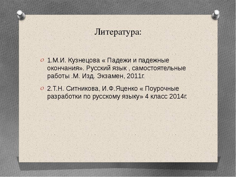 Литература: 1.М.И. Кузнецова « Падежи и падежные окончания». Русский язык , с...