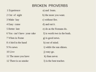 BROKEN PROVERBS 1 Experience a) and learn. 2 Out of sight b) the more you wan