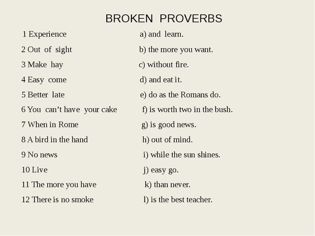 BROKEN PROVERBS 1 Experience a) and learn. 2 Out of sight b) the more you wan...