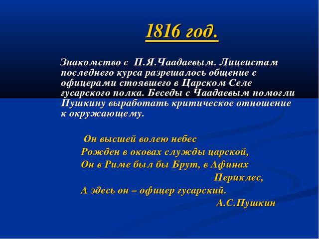 1816 год. Знакомство с П.Я.Чаадаевым. Лицеистам последнего курса разрешалось...