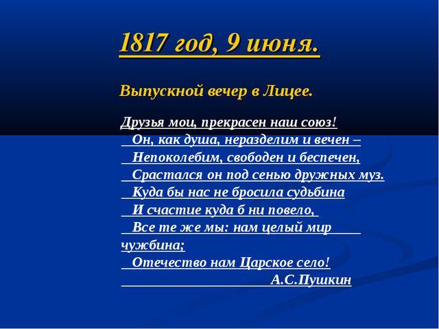 1817 год, 9 июня. Выпускной вечер в Лицее. Друзья мои, прекрасен наш союз! Он...