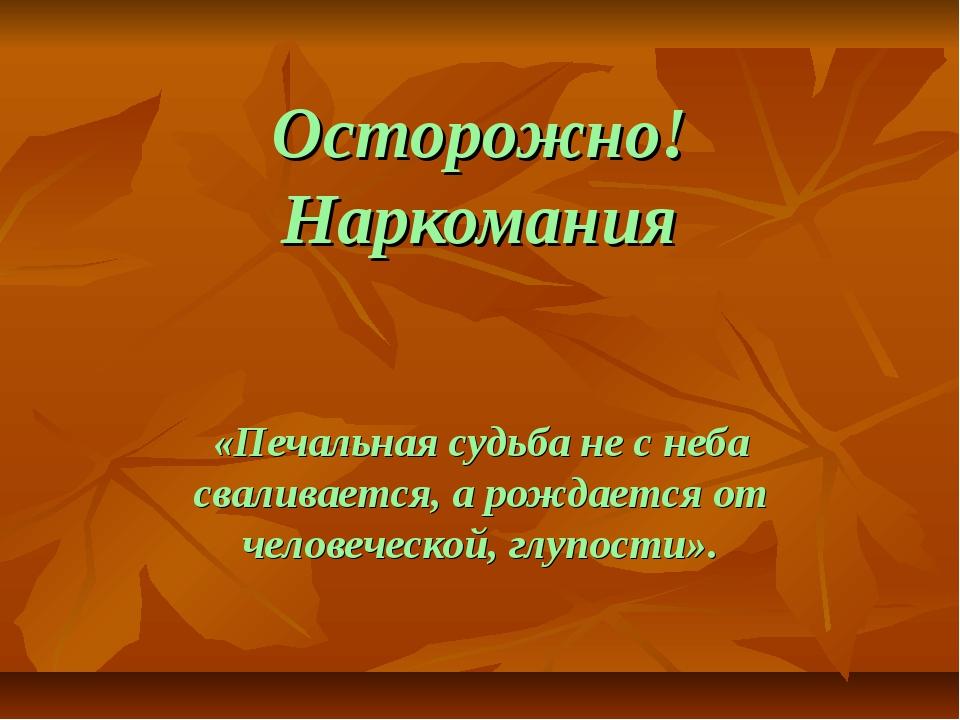 Осторожно! Наркомания «Печальная судьба не с неба сваливается, а рождается от...