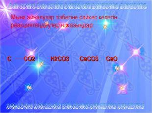 С СО2 Н2СО3 СаСО3 СаО Мына айналулар тізбегіне сәйкес келетін реакциятеңдеул