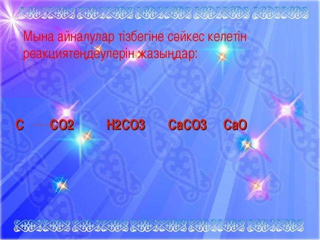 С СО2 Н2СО3 СаСО3 СаО Мына айналулар тізбегіне сәйкес келетін реакциятеңдеул...