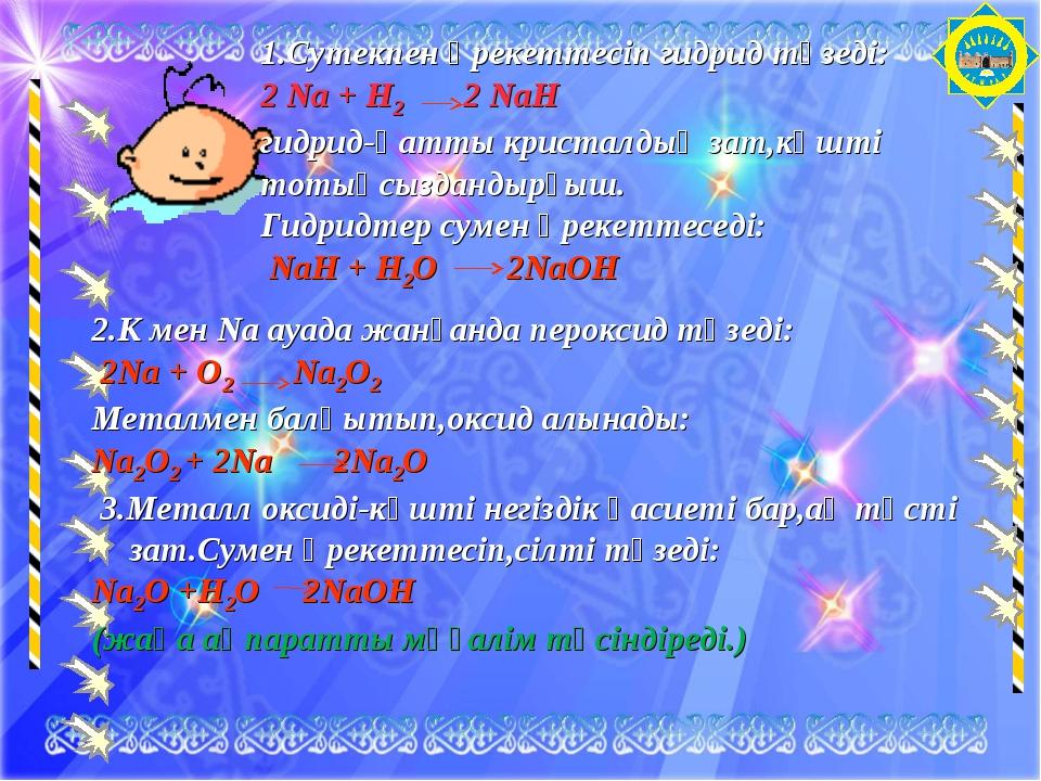 1.Сутекпен әрекеттесіп гидрид түзеді: 2 Na + H2 2 NaH гидрид-қатты кристалдық...