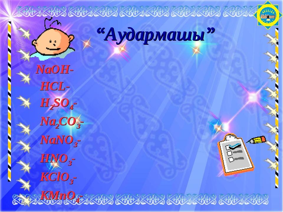 """Аудармашы"" NaOH- НCL- Н2SO4- Na2CO3- NaNO3- НNO3- KClO3- KMnO4-"