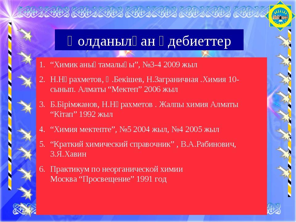"""Қолданылған әдебиеттер """"Химик анықтамалығы"""", №3-4 2009 жыл Н.Нұрахметов, Қ.Бе..."""