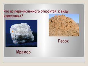 Что из перечисленного относится к виду известняка? Мрамор Песок