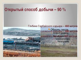 Открытый способ добычи – 90 % Глубина Сарбайского карьера – 460 метров Глубин