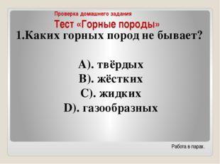 Проверка домашнего задания Тест «Горные породы» Каких горных пород не бывает?