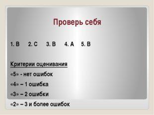 Проверь себя 1. В 2. С 3. В 4. А 5. В Критерии оценивания «5» - нет ошибок «4